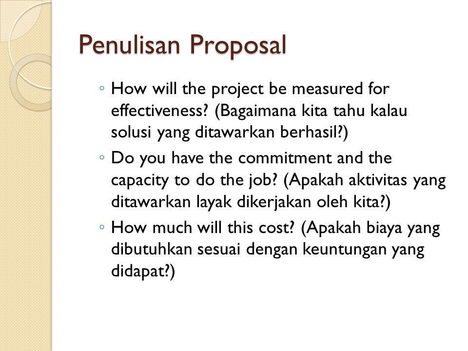 Penulisan Proposal ◦ How will the project be measured for effectiveness? (Bagaimana kita tahu kalau solusi yang ditawarkan berhasil?) ◦ Do you have th