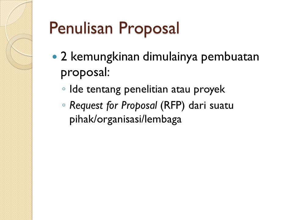 Penulisan Proposal 2 kemungkinan dimulainya pembuatan proposal: ◦ Ide tentang penelitian atau proyek ◦ Request for Proposal (RFP) dari suatu pihak/org