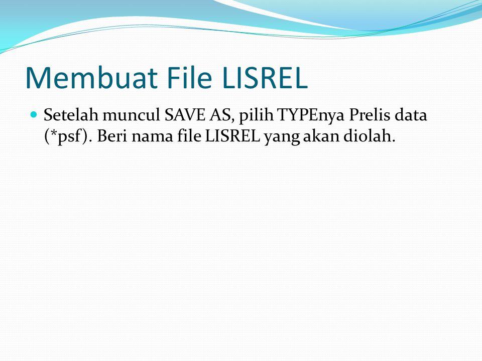 Membuat File LISREL Setelah muncul SAVE AS, pilih TYPEnya Prelis data (*psf). Beri nama file LISREL yang akan diolah.