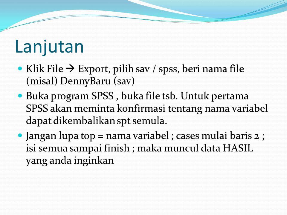 Lanjutan Klik File  Export, pilih sav / spss, beri nama file (misal) DennyBaru (sav) Buka program SPSS, buka file tsb. Untuk pertama SPSS akan memint
