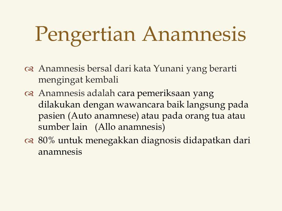  Anamnesis bersal dari kata Yunani yang berarti mengingat kembali  Anamnesis adalah cara pemeriksaan yang dilakukan dengan wawancara baik langsung pada pasien (Auto anamnese) atau pada orang tua atau sumber lain (Allo anamnesis)  80% untuk menegakkan diagnosis didapatkan dari anamnesis Pengertian Anamnesis