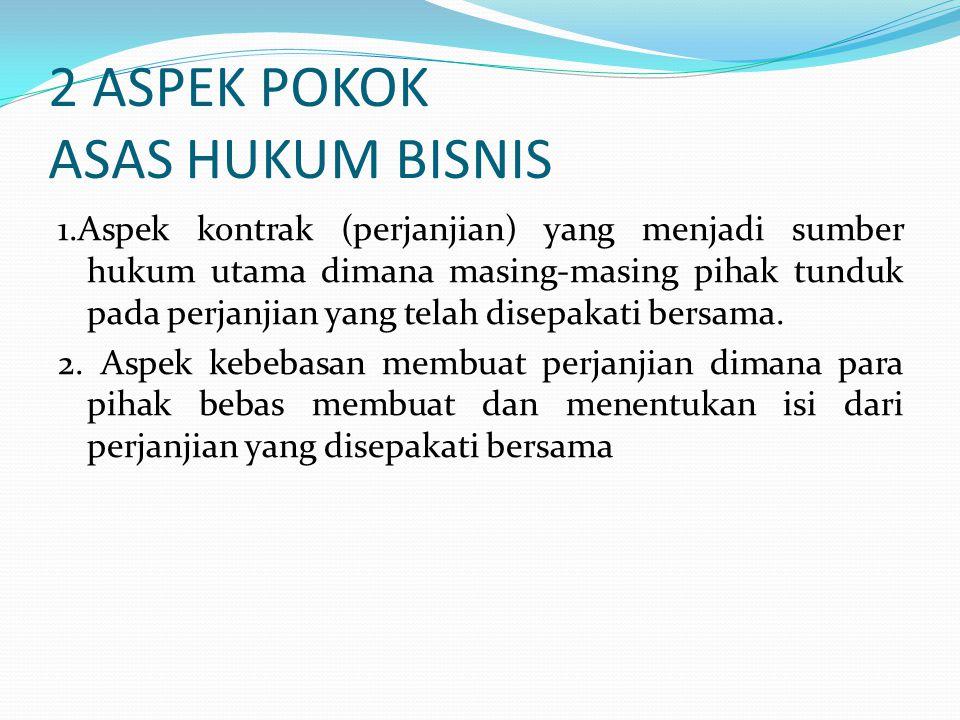 2 ASPEK POKOK ASAS HUKUM BISNIS 1.Aspek kontrak (perjanjian) yang menjadi sumber hukum utama dimana masing-masing pihak tunduk pada perjanjian yang telah disepakati bersama.