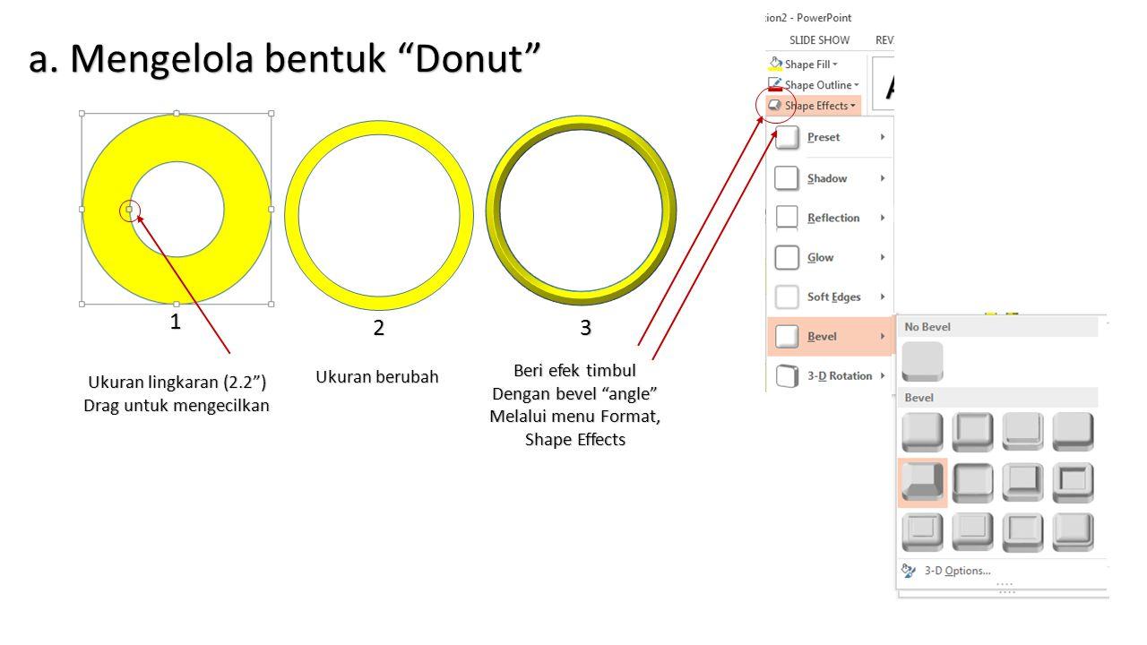 "a. Mengelola bentuk ""Donut"" Ukuran lingkaran (2.2"") Drag untuk mengecilkan 2 Ukuran berubah 1 Beri efek timbul Dengan bevel ""angle"" Melalui menu Forma"