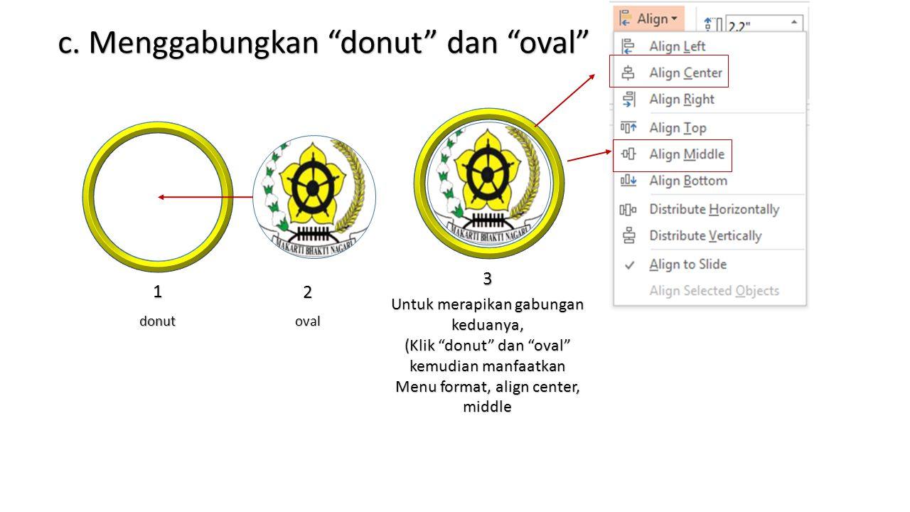 """c. Menggabungkan """"donut"""" dan """"oval"""" Untuk merapikan gabungan keduanya, (Klik """"donut"""" dan """"oval"""" kemudian manfaatkan Menu format, align center, middle"""
