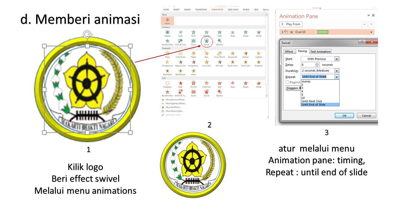 d. Memberi animasi Kilik logo Beri effect swivel Melalui menu animations atur melalui menu Animation pane: timing, Repeat : until end of slide 1 2 3