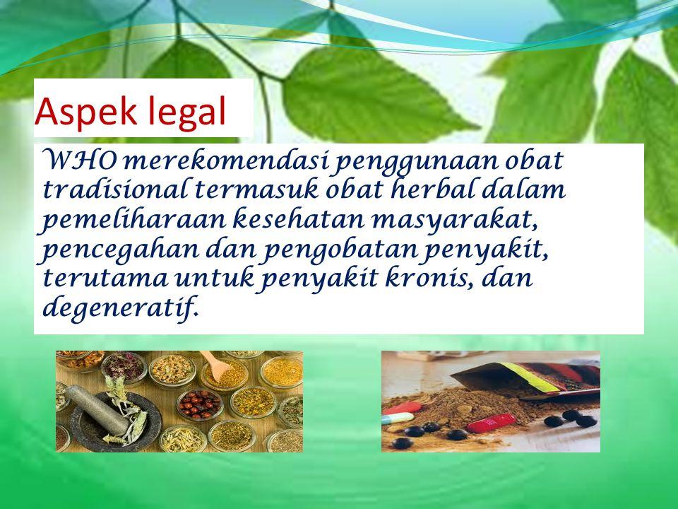 Aspek legal WHO merekomendasi penggunaan obat tradisional termasuk obat herbal dalam pemeliharaan kesehatan masyarakat, pencegahan dan pengobatan peny