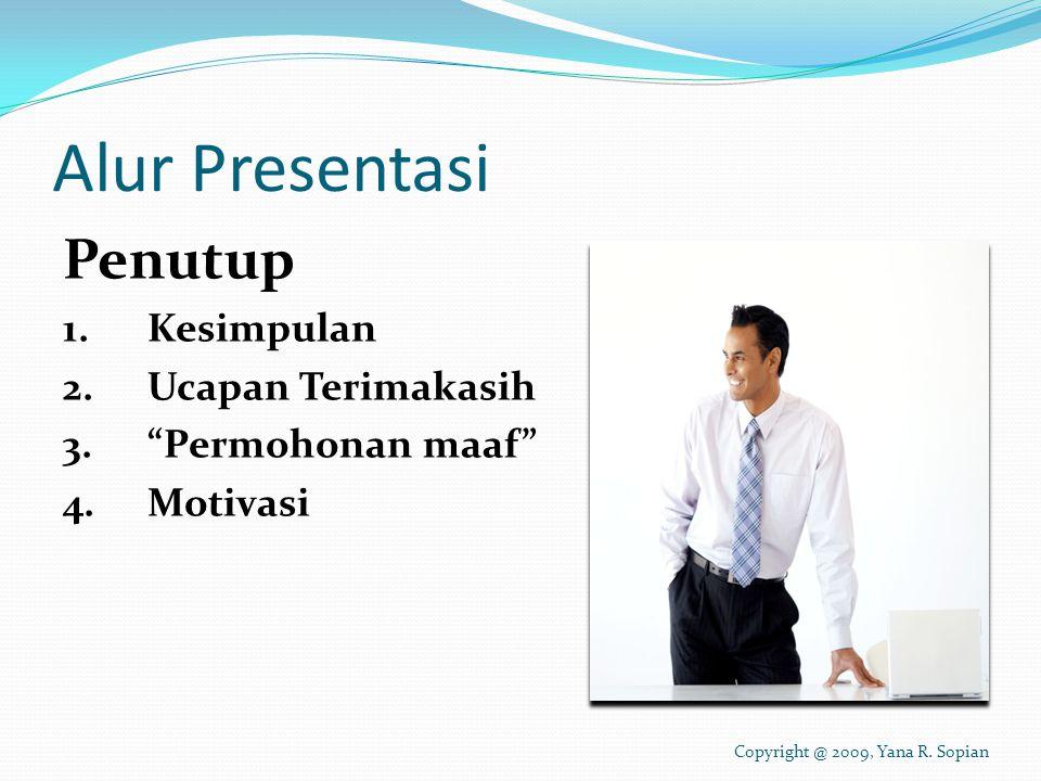 Alur Presentasi Penutup 1.Kesimpulan 2.Ucapan Terimakasih 3. Permohonan maaf 4.Motivasi Copyright @ 2009, Yana R.