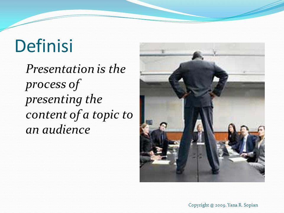 Definisi Presentation is the process of presenting the content of a topic to an audience Copyright @ 2009, Yana R.