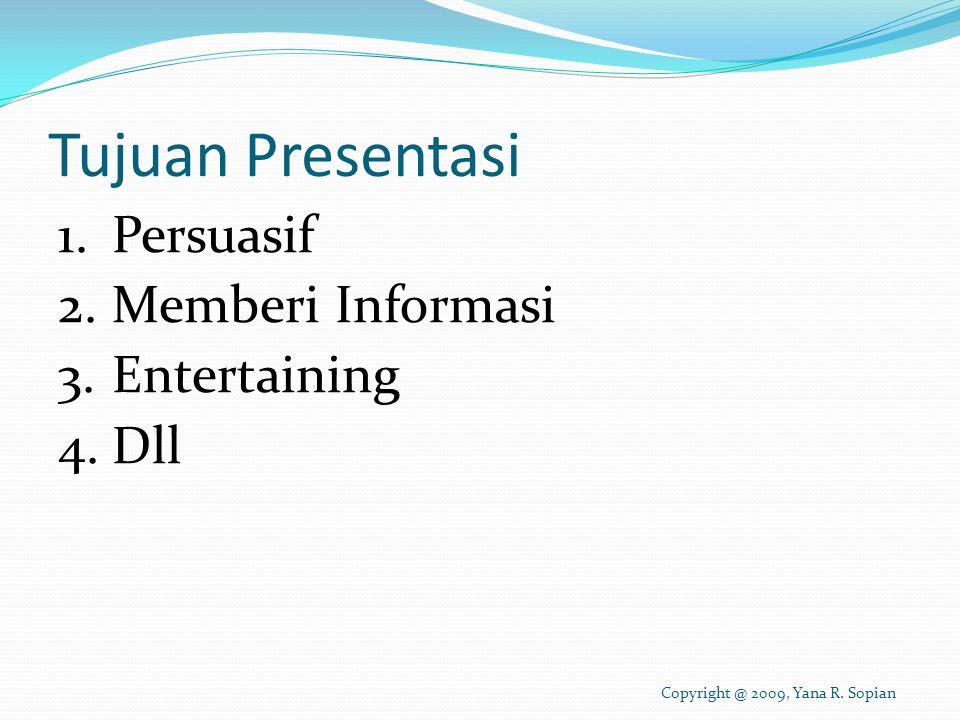 Tujuan Presentasi 1.Persuasif 2.Memberi Informasi 3.Entertaining 4.Dll Copyright @ 2009, Yana R.