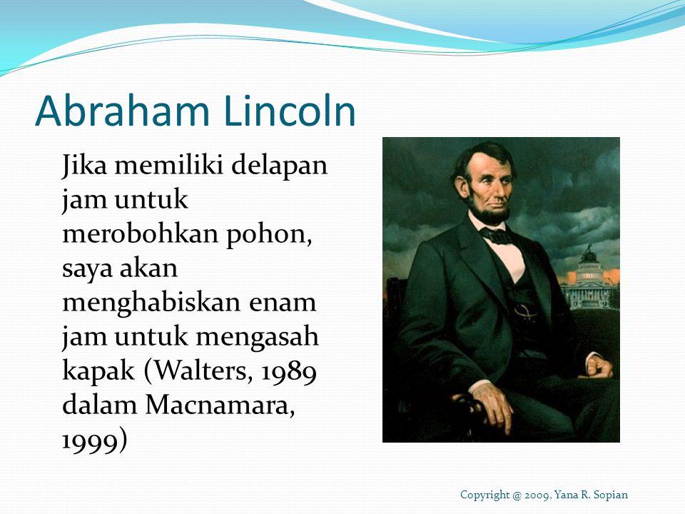 Abraham Lincoln Jika memiliki delapan jam untuk merobohkan pohon, saya akan menghabiskan enam jam untuk mengasah kapak (Walters, 1989 dalam Macnamara, 1999) Copyright @ 2009, Yana R.