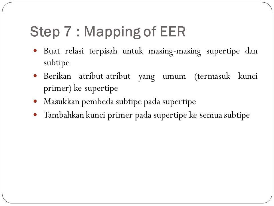 Step 7 : Mapping of EER Buat relasi terpisah untuk masing-masing supertipe dan subtipe Berikan atribut-atribut yang umum (termasuk kunci primer) ke su