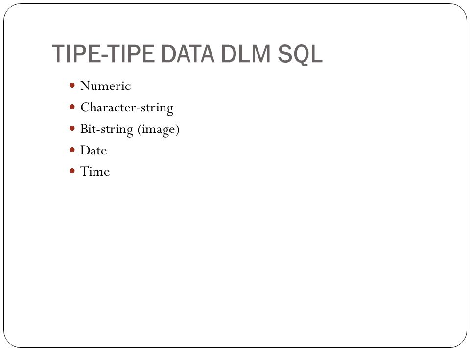 TIPE-TIPE DATA DLM SQL Numeric Character-string Bit-string (image) Date Time