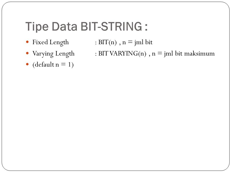 Tipe Data BIT-STRING : Fixed Length: BIT(n), n = jml bit Varying Length: BIT VARYING(n), n = jml bit maksimum (default n = 1)