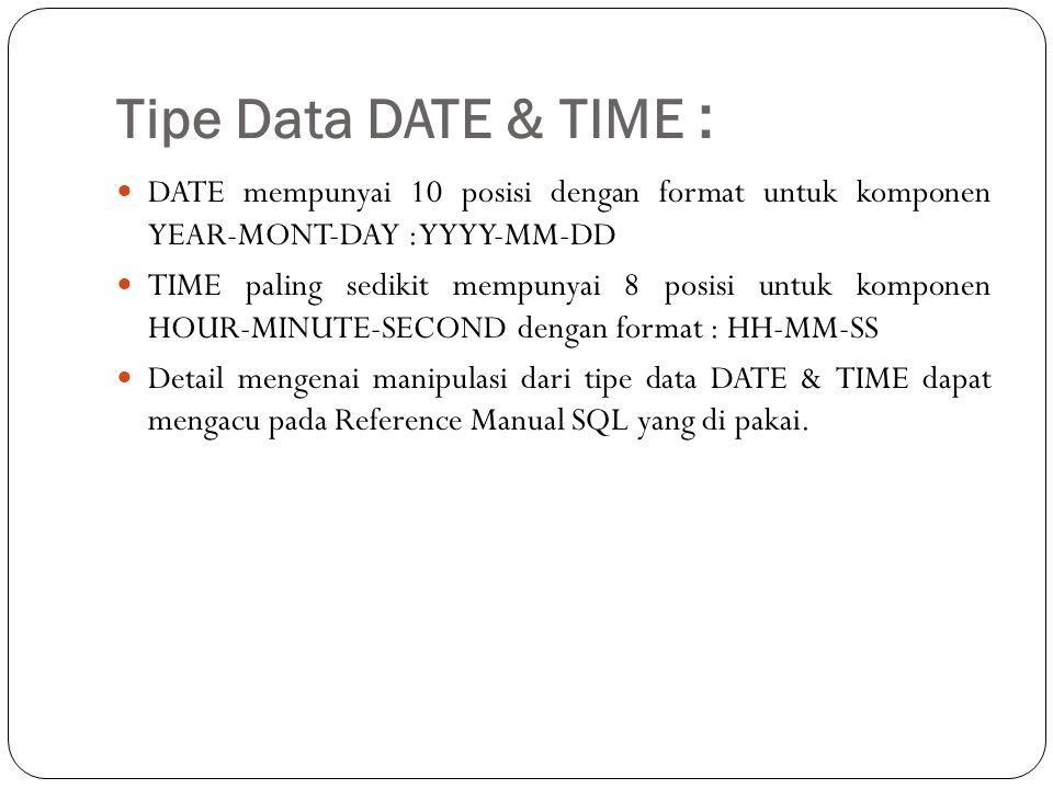 Tipe Data DATE & TIME : DATE mempunyai 10 posisi dengan format untuk komponen YEAR-MONT-DAY : YYYY-MM-DD TIME paling sedikit mempunyai 8 posisi untuk