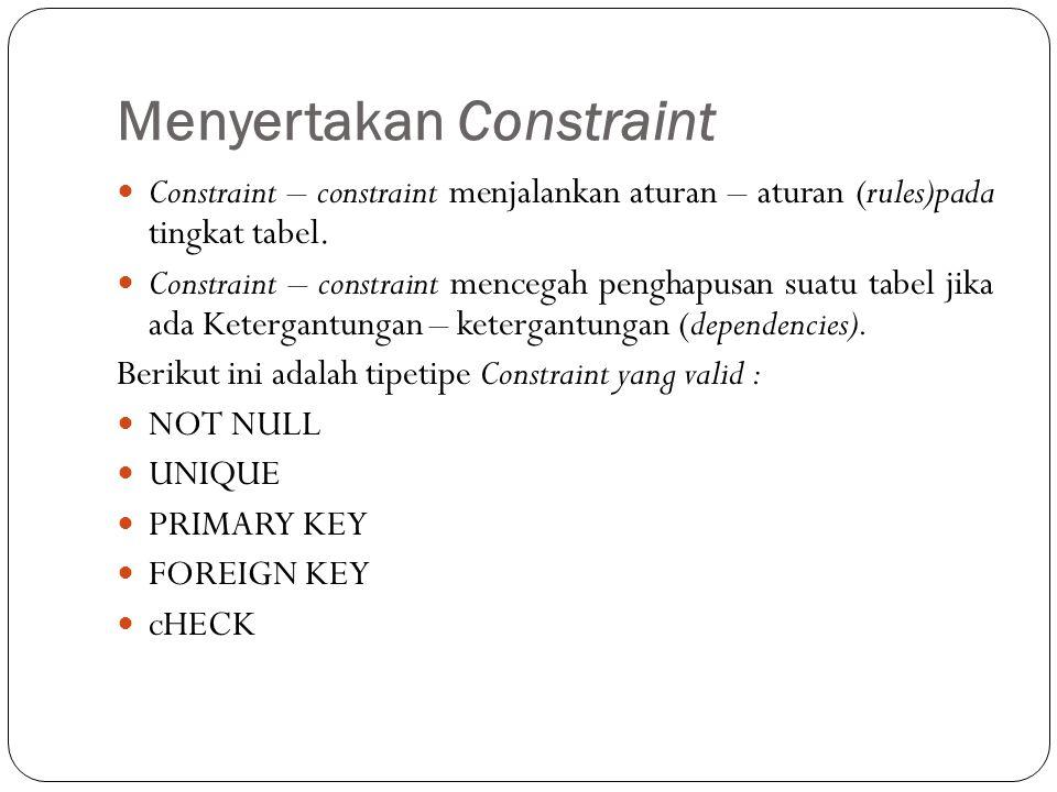 Menyertakan Constraint Constraint – constraint menjalankan aturan – aturan (rules)pada tingkat tabel. Constraint – constraint mencegah penghapusan sua