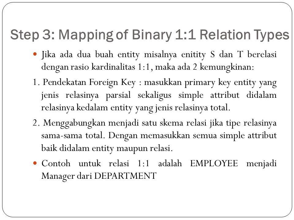 Step 3: Mapping of Binary 1:1 Relation Types Jika ada dua buah entity misalnya enitity S dan T berelasi dengan rasio kardinalitas 1:1, maka ada 2 kemu