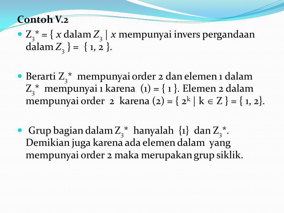 Contoh V.2 Z 3 * = { x dalam Z 3 | x mempunyai invers pergandaan dalam Z 3 } = { 1, 2 }.