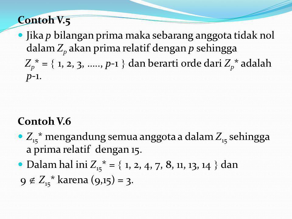 Contoh V.5 Jika p bilangan prima maka sebarang anggota tidak nol dalam Z p akan prima relatif dengan p sehingga Z p * =  1, 2, 3, ….., p-1  dan berarti orde dari Z p * adalah p-1.