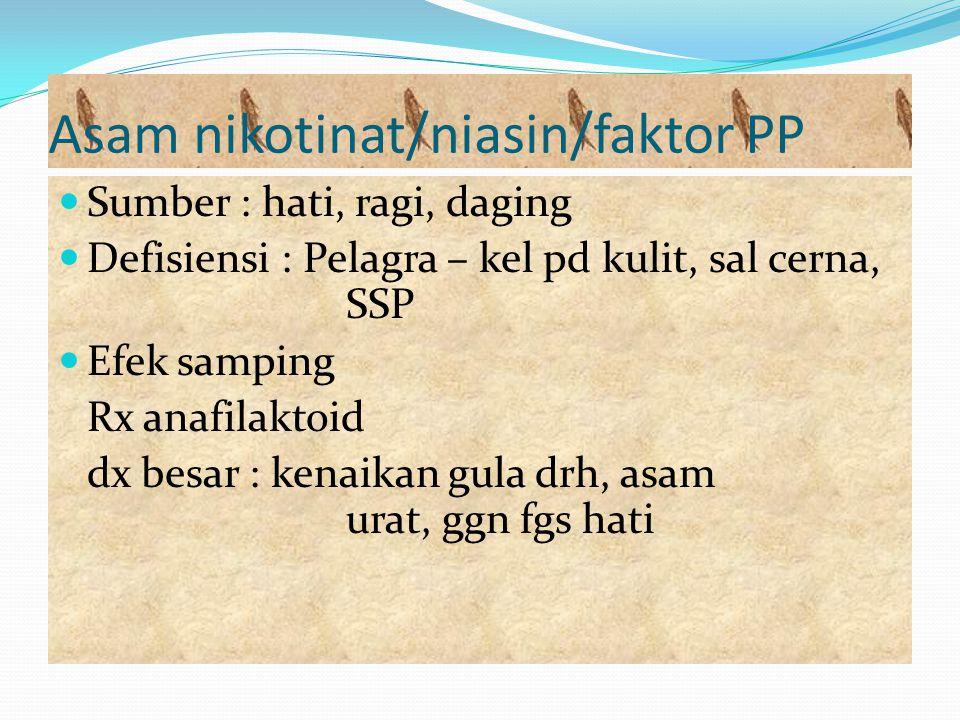 Asam nikotinat/niasin/faktor PP Sumber : hati, ragi, daging Defisiensi : Pelagra – kel pd kulit, sal cerna, SSP Efek samping Rx anafilaktoid dx besar