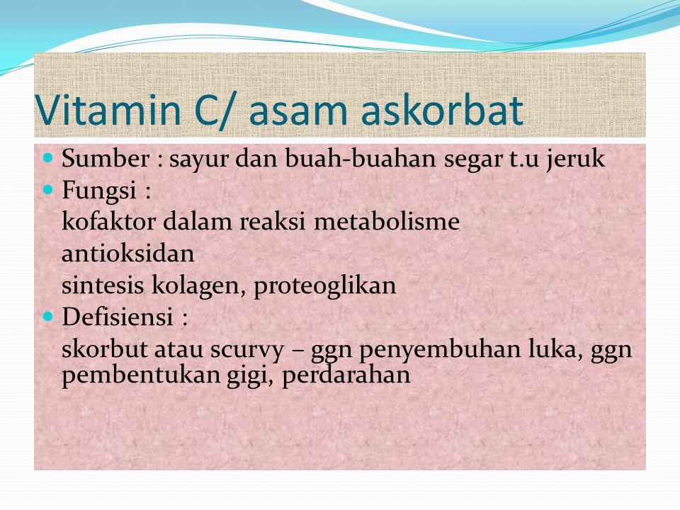 Vitamin C/ asam askorbat Sumber : sayur dan buah-buahan segar t.u jeruk Fungsi : kofaktor dalam reaksi metabolisme antioksidan sintesis kolagen, prote