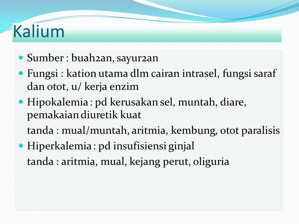 Kalium Sumber : buah2an, sayur2an Fungsi : kation utama dlm cairan intrasel, fungsi saraf dan otot, u/ kerja enzim Hipokalemia : pd kerusakan sel, mun