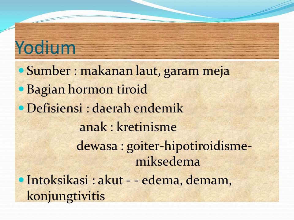Yodium Sumber : makanan laut, garam meja Bagian hormon tiroid Defisiensi : daerah endemik anak : kretinisme dewasa : goiter-hipotiroidisme- miksedema