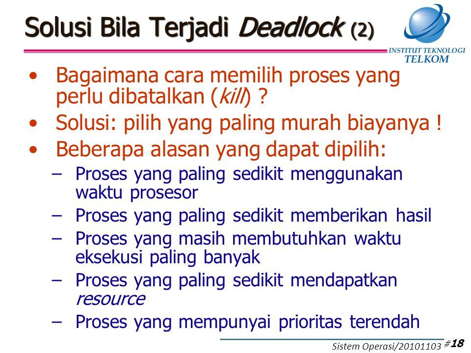 Solusi Bila Terjadi Deadlock (2) Bagaimana cara memilih proses yang perlu dibatalkan (kill) ? Solusi: pilih yang paling murah biayanya ! Beberapa alas