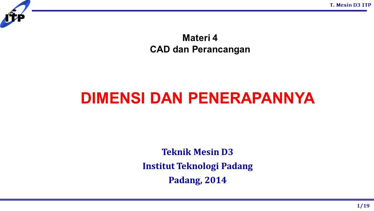 T. Mesin D3 ITP DIMENSI DAN PENERAPANNYA Teknik Mesin D3 Institut Teknologi Padang Padang, 2014 1/19 Materi 4 CAD dan Perancangan