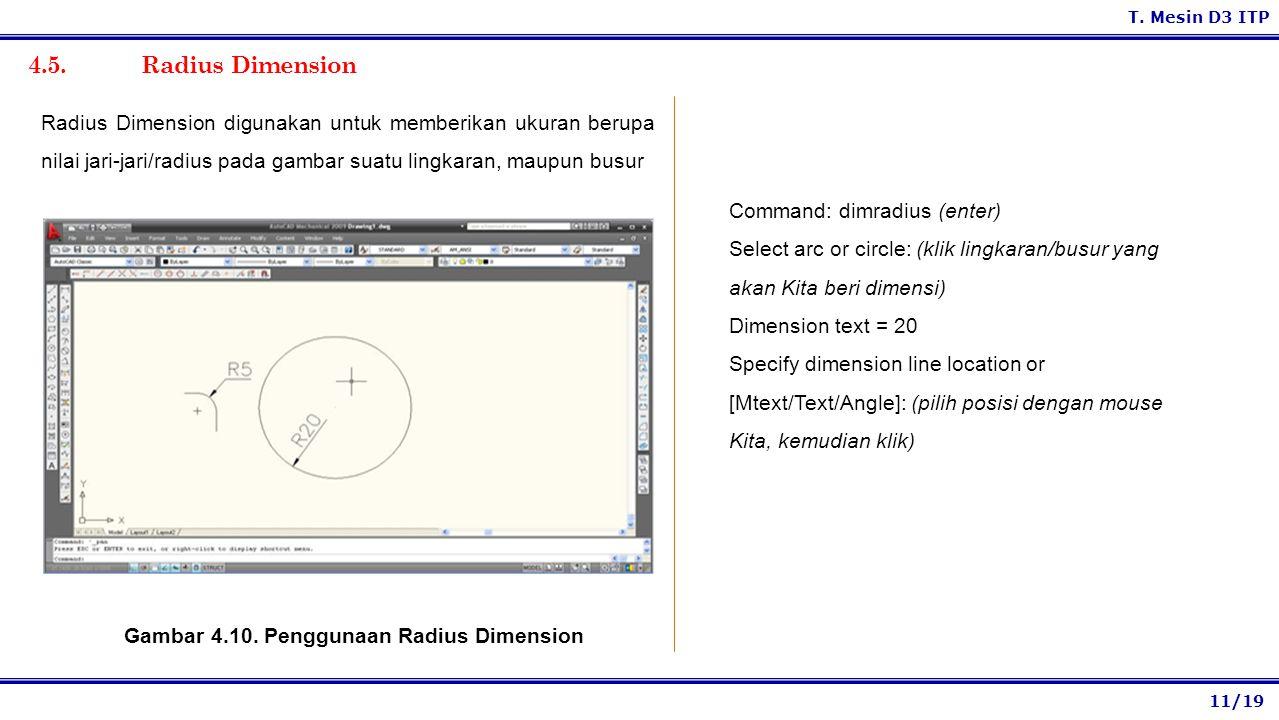 11/19 T. Mesin D3 ITP 4.5. Radius Dimension Command: dimradius (enter) Select arc or circle: (klik lingkaran/busur yang akan Kita beri dimensi) Dimens
