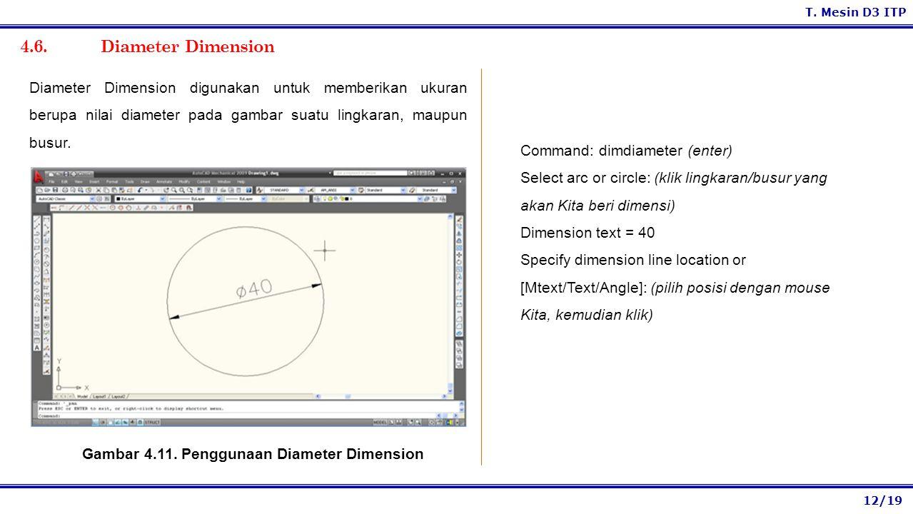 12/19 T. Mesin D3 ITP 4.6. Diameter Dimension Command: dimdiameter (enter) Select arc or circle: (klik lingkaran/busur yang akan Kita beri dimensi) Di