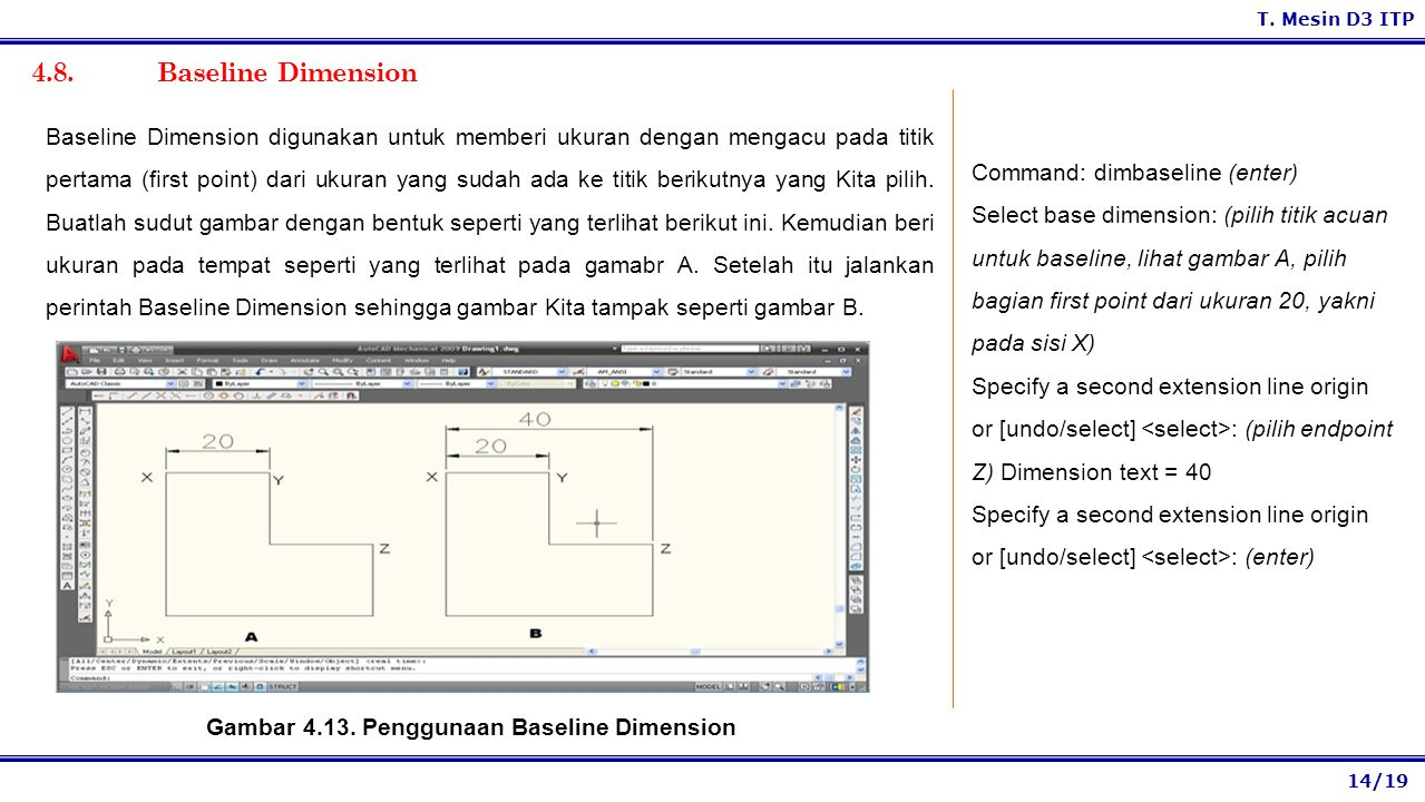 14/19 T. Mesin D3 ITP 4.8. Baseline Dimension Command: dimbaseline (enter) Select base dimension: (pilih titik acuan untuk baseline, lihat gambar A, p