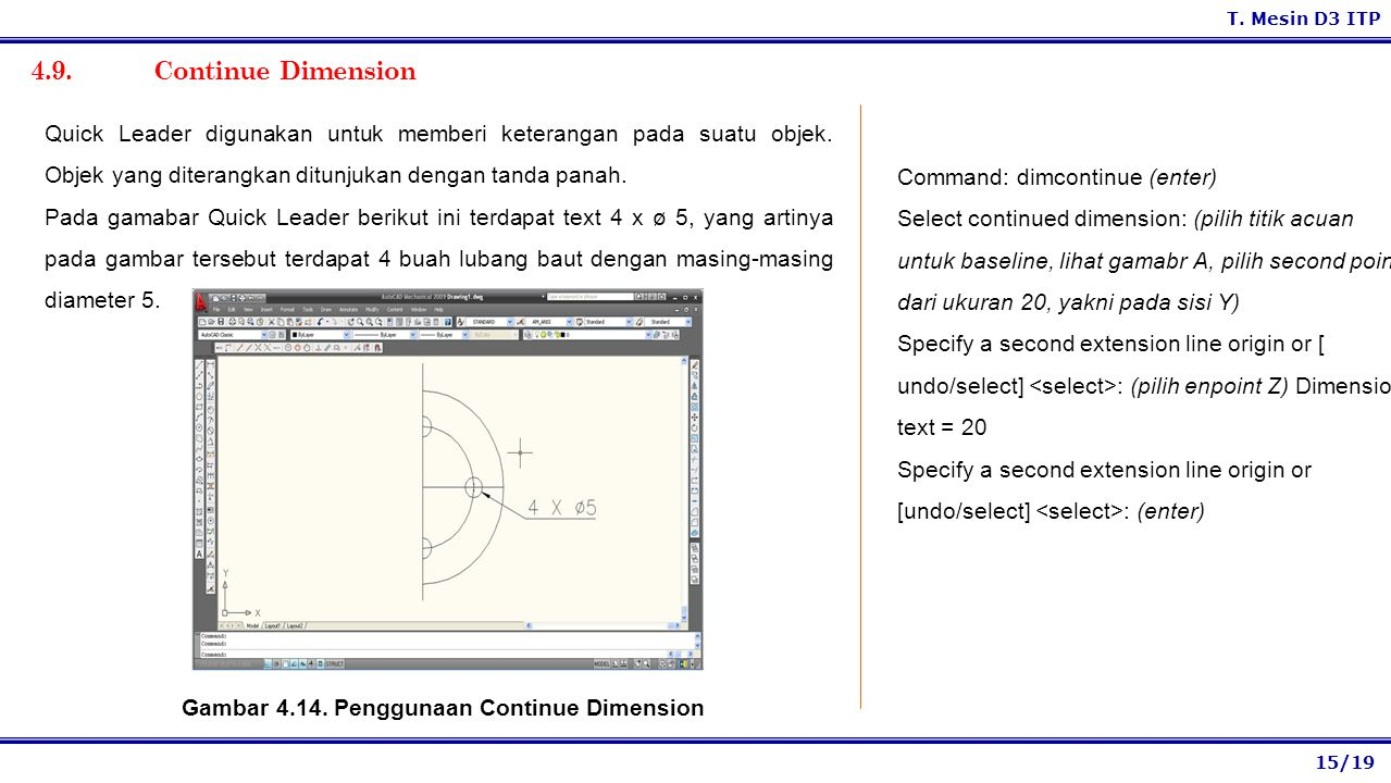 15/19 T. Mesin D3 ITP 4.9. Continue Dimension Command: dimcontinue (enter) Select continued dimension: (pilih titik acuan untuk baseline, lihat gamabr