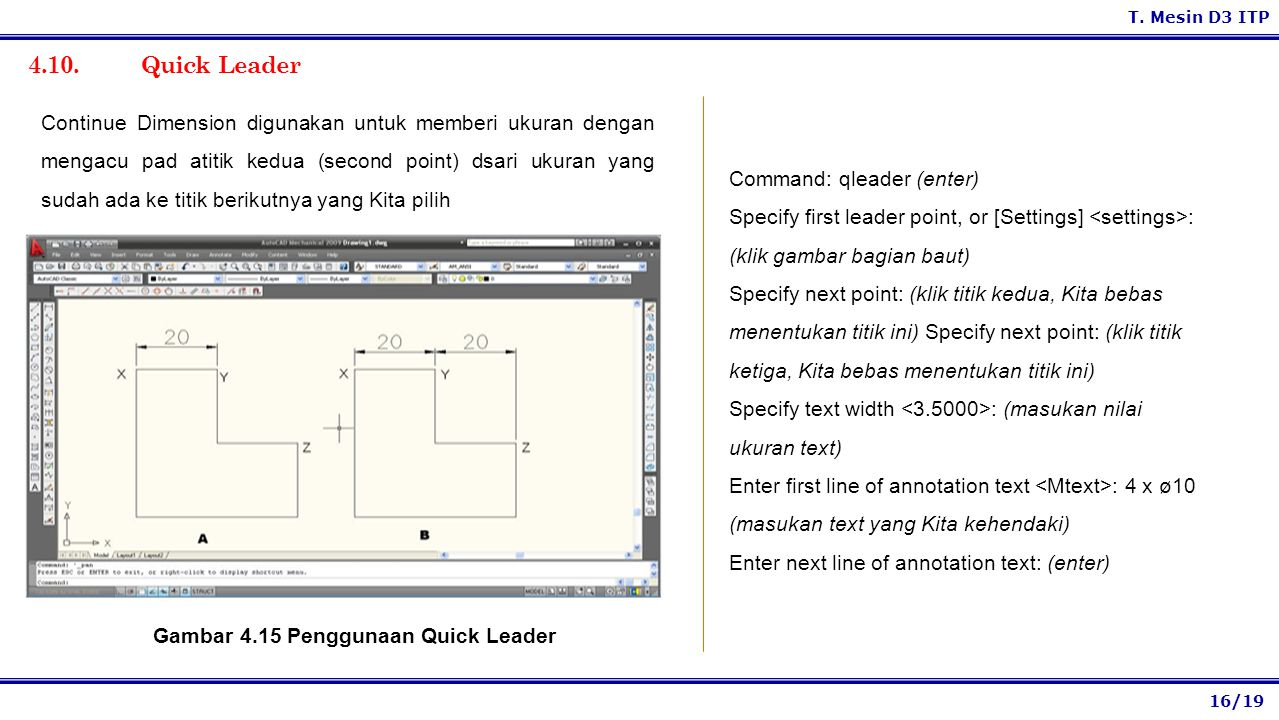 16/19 T. Mesin D3 ITP 4.10. Quick Leader Command: qleader (enter) Specify first leader point, or [Settings] : (klik gambar bagian baut) Specify next p
