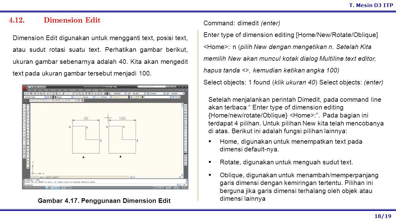 18/19 T. Mesin D3 ITP 4.12. Dimension Edit Command: dimedit (enter) Enter type of dimension editing [Home/New/Rotate/Oblique] : n (pilih New dengan me