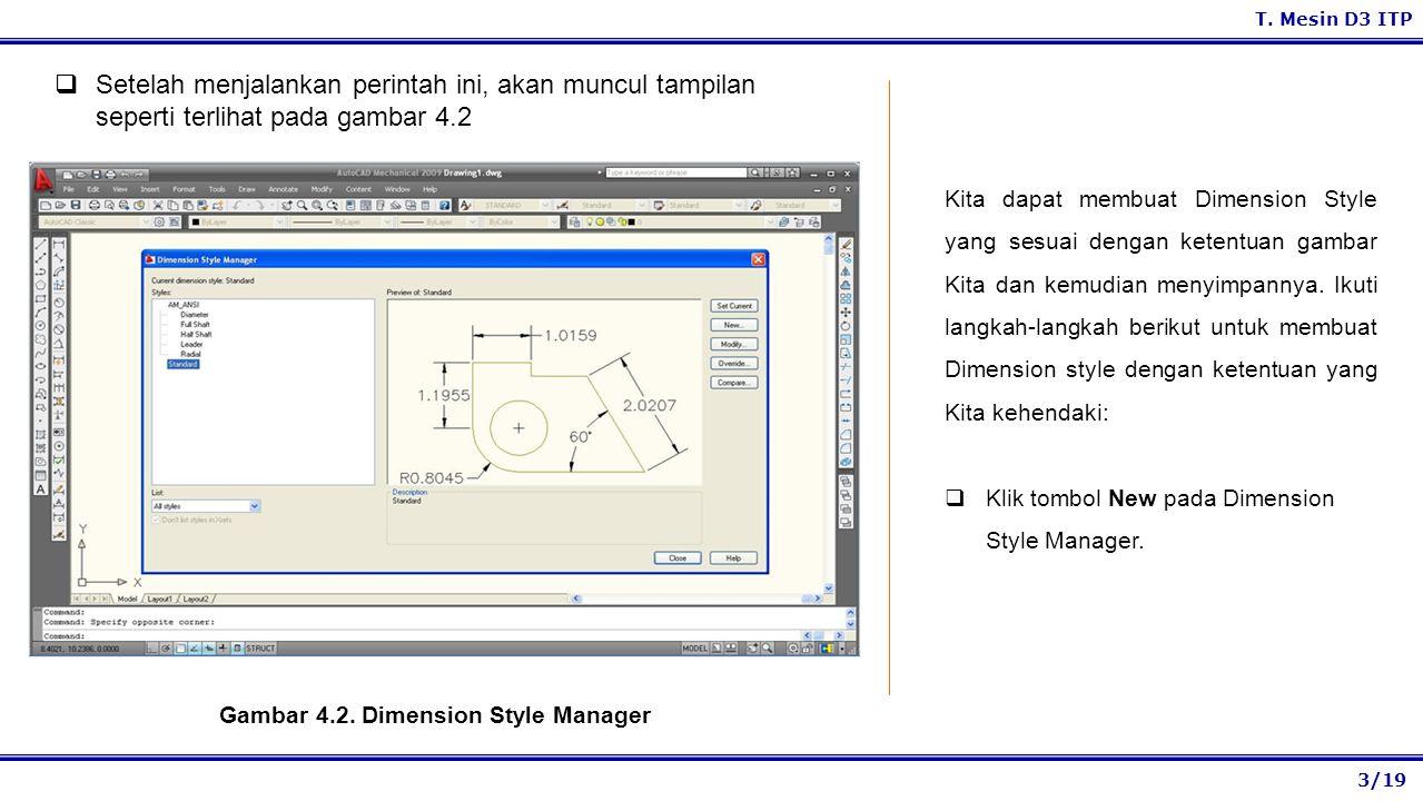 3/19 T. Mesin D3 ITP Gambar 4.2. Dimension Style Manager Kita dapat membuat Dimension Style yang sesuai dengan ketentuan gambar Kita dan kemudian meny