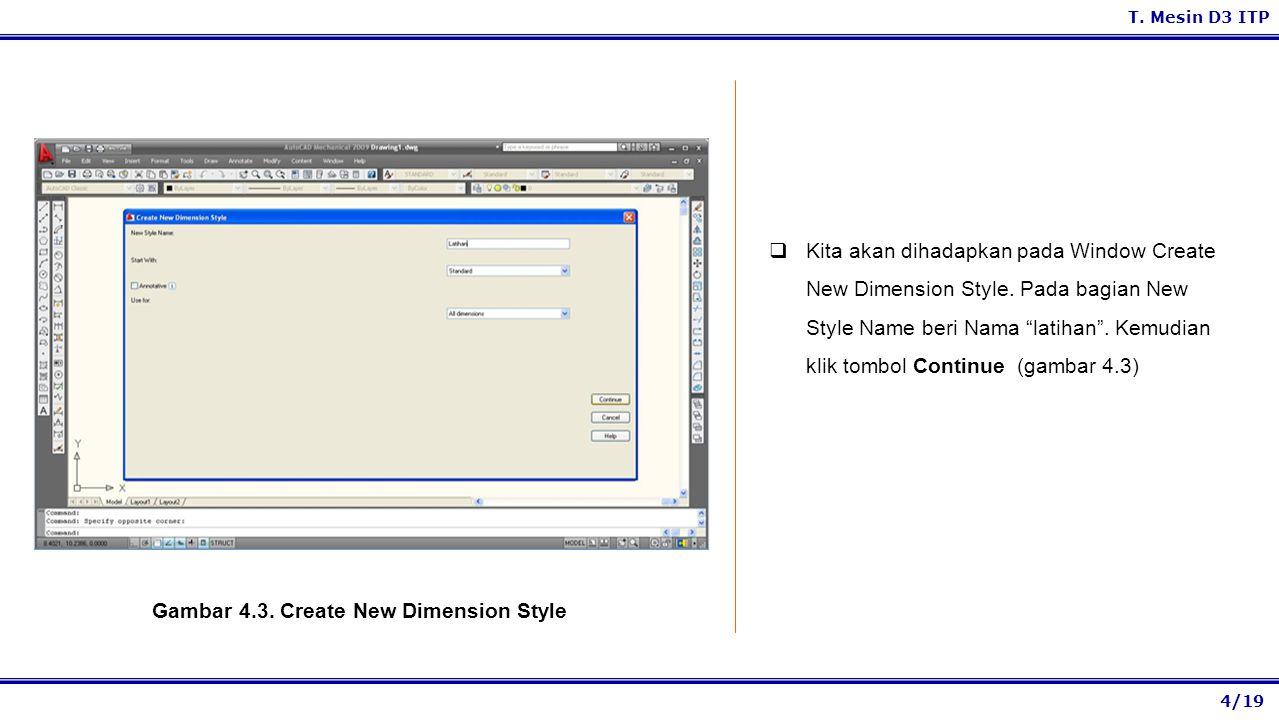 4/19 T. Mesin D3 ITP Gambar 4.3. Create New Dimension Style  Kita akan dihadapkan pada Window Create New Dimension Style. Pada bagian New Style Name