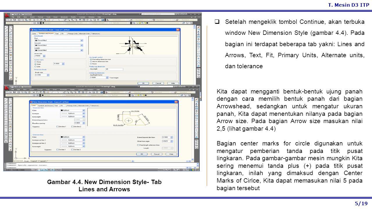 5/19 T. Mesin D3 ITP Gambar 4.4. New Dimension Style- Tab Lines and Arrows  Setelah mengeklik tombol Continue, akan terbuka window New Dimension Styl