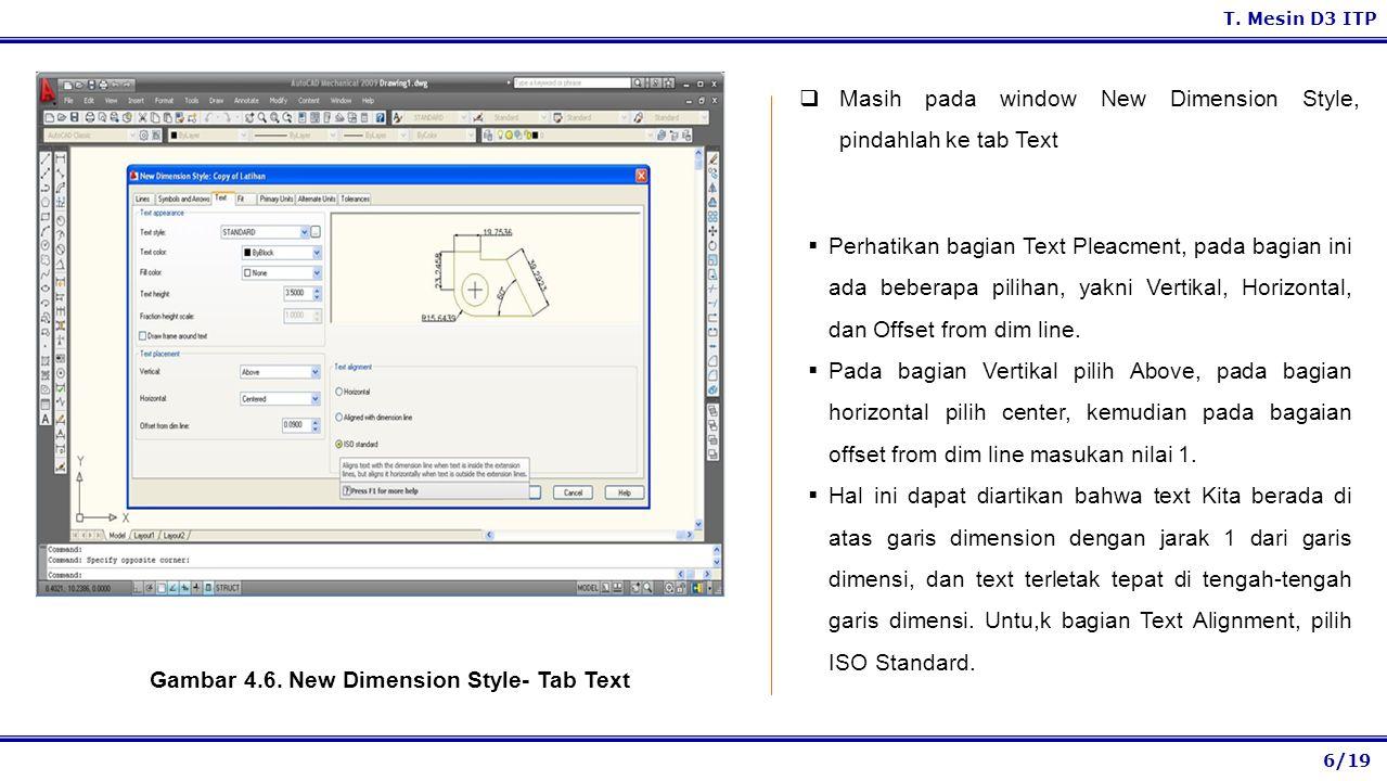 6/19 T. Mesin D3 ITP Gambar 4.6. New Dimension Style- Tab Text  Masih pada window New Dimension Style, pindahlah ke tab Text  Perhatikan bagian Text