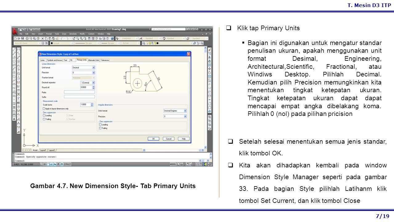 7/19 T. Mesin D3 ITP Gambar 4.7. New Dimension Style- Tab Primary Units  Klik tap Primary Units  Bagian ini digunakan untuk mengatur standar penulis