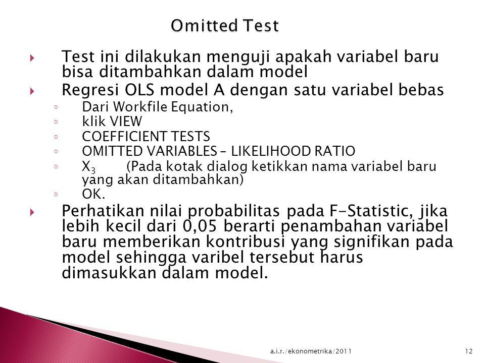  Test ini dilakukan menguji apakah variabel baru bisa ditambahkan dalam model  Regresi OLS model A dengan satu variabel bebas ◦ Dari Workfile Equation, ◦ klik VIEW ◦ COEFFICIENT TESTS ◦ OMITTED VARIABLES – LIKELIHOOD RATIO ◦ X 3 (Pada kotak dialog ketikkan nama variabel baru yang akan ditambahkan) ◦ OK.