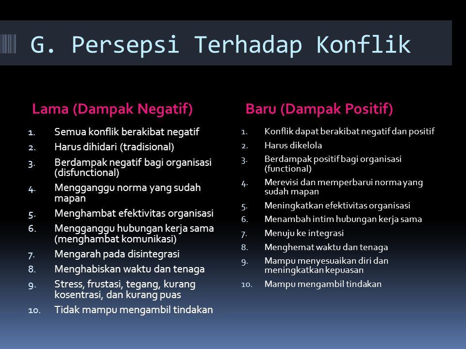G. Persepsi Terhadap Konflik Lama (Dampak Negatif)Baru (Dampak Positif) 1. Semua konflik berakibat negatif 2. Harus dihidari (tradisional) 3. Berdampa