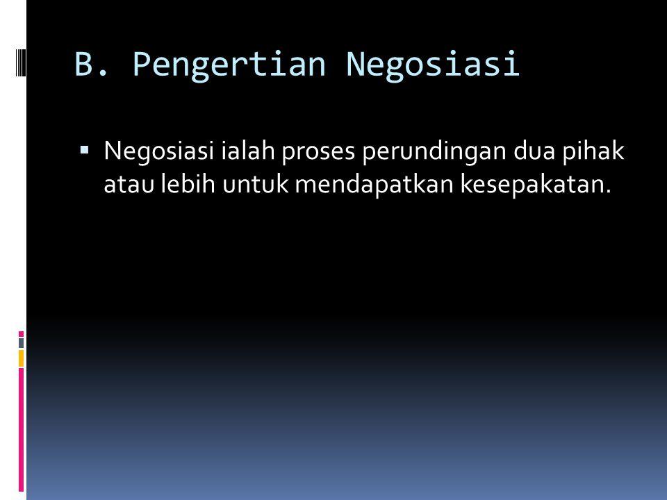 B. Pengertian Negosiasi  Negosiasi ialah proses perundingan dua pihak atau lebih untuk mendapatkan kesepakatan.