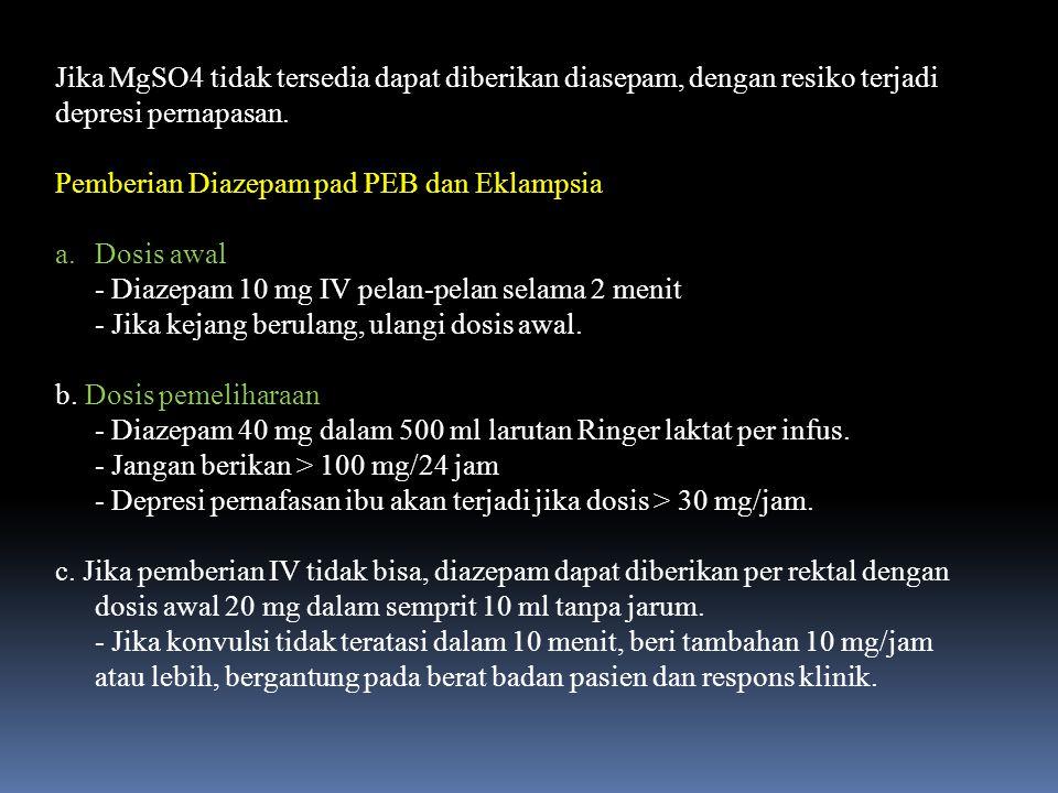 Jika MgSO4 tidak tersedia dapat diberikan diasepam, dengan resiko terjadi depresi pernapasan. Pemberian Diazepam pad PEB dan Eklampsia a.Dosis awal -