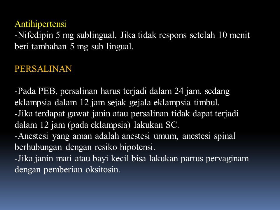 Antihipertensi -Nifedipin 5 mg sublingual. Jika tidak respons setelah 10 menit beri tambahan 5 mg sub lingual. PERSALINAN -Pada PEB, persalinan harus