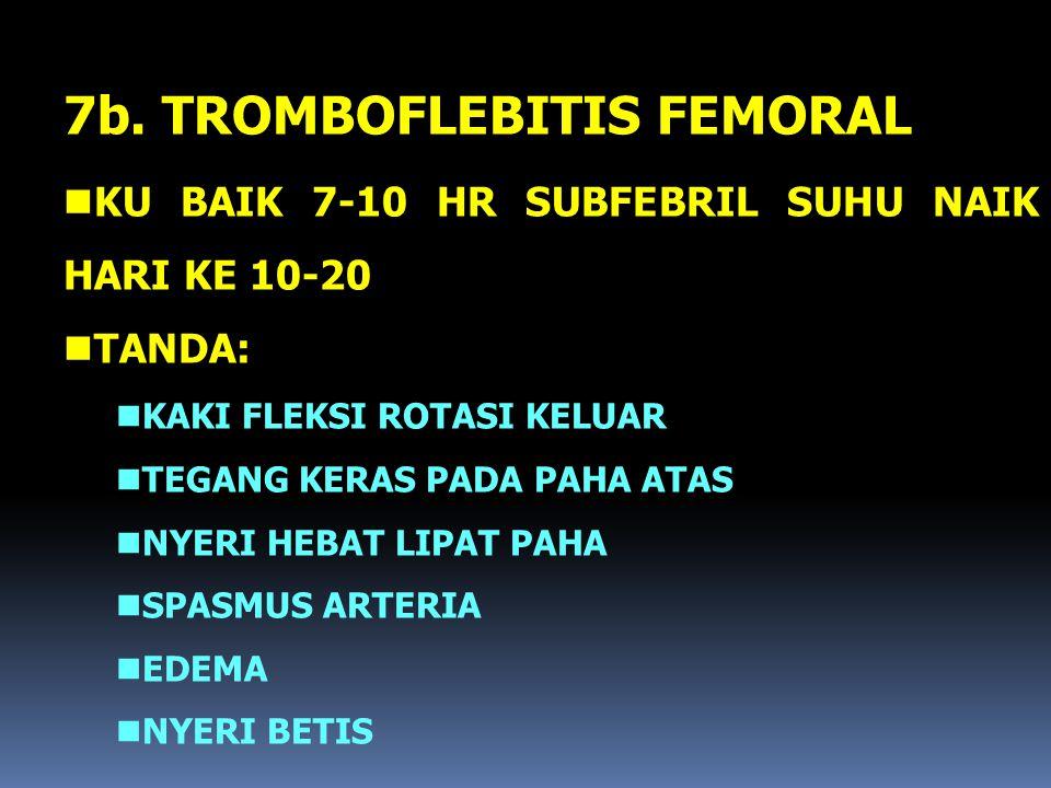 7b. TROMBOFLEBITIS FEMORAL nKU BAIK 7-10 HR SUBFEBRIL SUHU NAIK HARI KE 10-20 nTANDA: nKAKI FLEKSI ROTASI KELUAR nTEGANG KERAS PADA PAHA ATAS nNYERI H