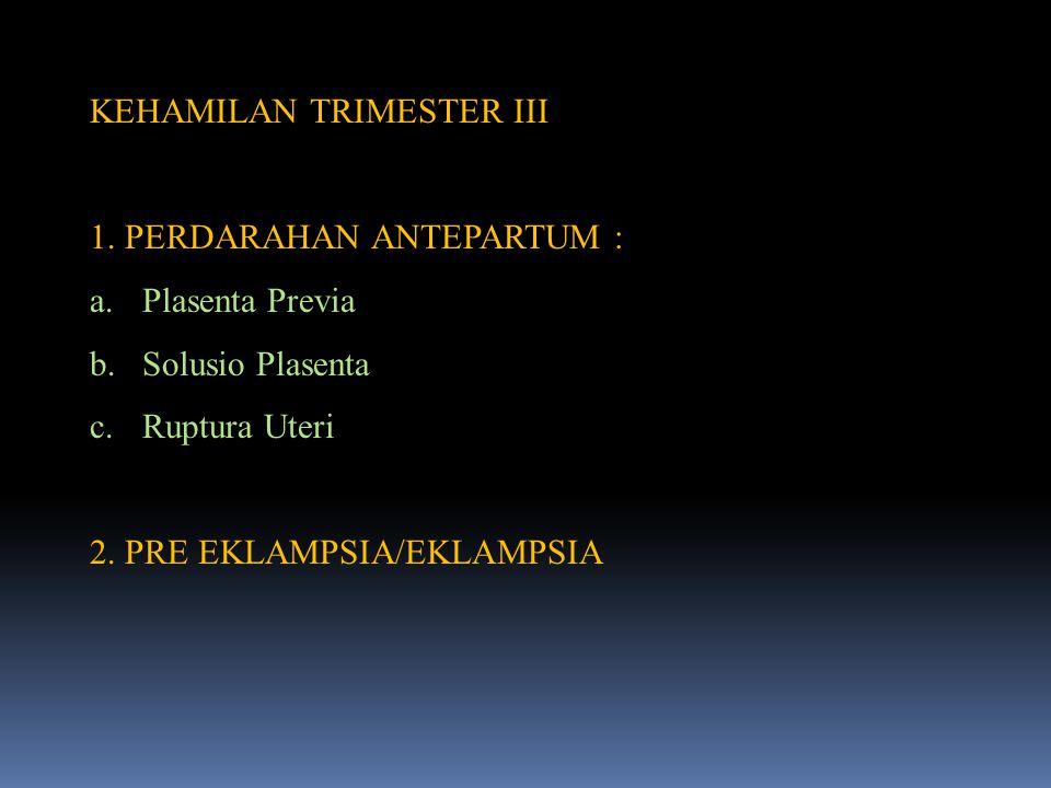 KEHAMILAN TRIMESTER III 1. PERDARAHAN ANTEPARTUM : a.Plasenta Previa b.Solusio Plasenta c.Ruptura Uteri 2. PRE EKLAMPSIA/EKLAMPSIA