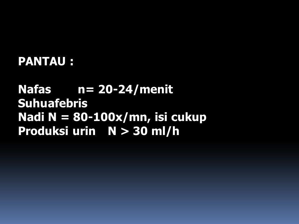 PANTAU : Nafasn= 20-24/menit Suhuafebris NadiN = 80-100x/mn, isi cukup Produksi urinN > 30 ml/h
