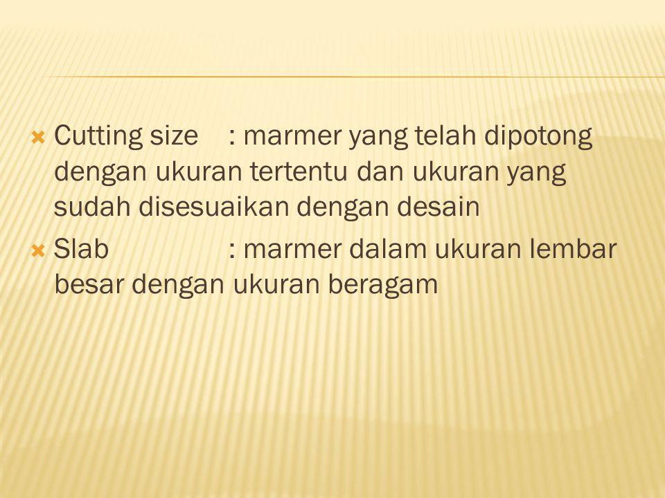  Cutting size: marmer yang telah dipotong dengan ukuran tertentu dan ukuran yang sudah disesuaikan dengan desain  Slab: marmer dalam ukuran lembar b