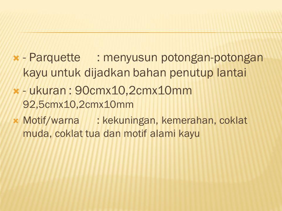 - Parquette: menyusun potongan-potongan kayu untuk dijadkan bahan penutup lantai  - ukuran: 90cmx10,2cmx10mm 92,5cmx10,2cmx10mm  Motif/warna: keku