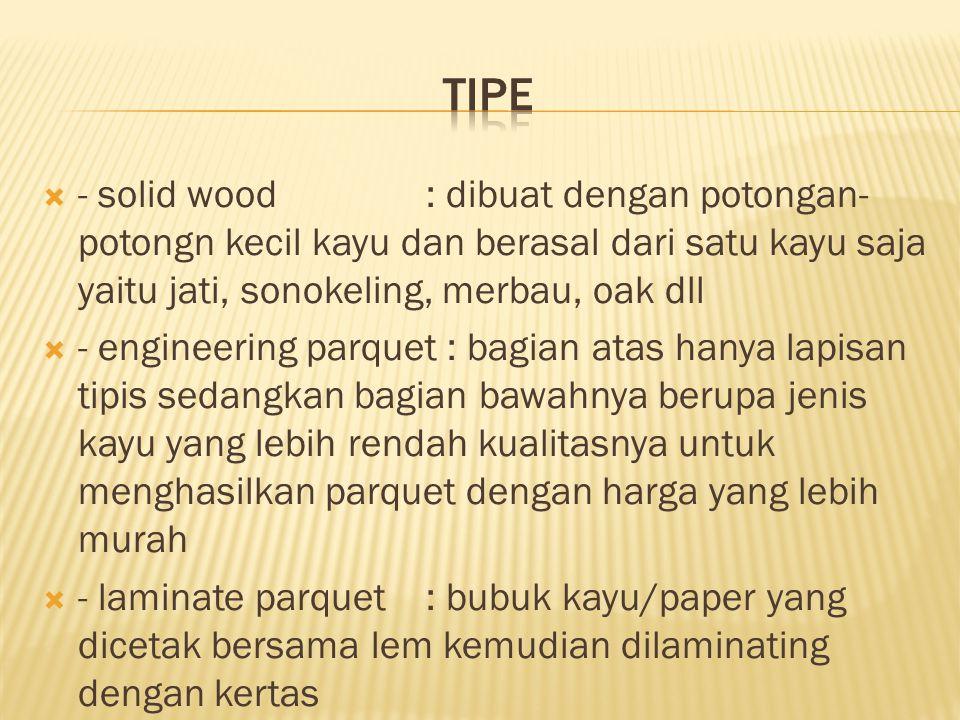  - solid wood: dibuat dengan potongan- potongn kecil kayu dan berasal dari satu kayu saja yaitu jati, sonokeling, merbau, oak dll  - engineering par